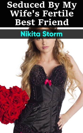 Seduced by my Wife's Fertile Best Friend ebook by Nikita Storm
