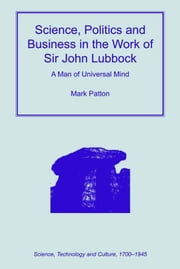 Science, Politics and Business in the Work of Sir John Lubbock - A Man of Universal Mind ebook by Mark Patton,Dr Ernst Hamm,Dr Robert M Brain