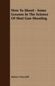 How To Shoot - Some Lessons In The Science Of Shot Gun Shooting ebook by Robert Churchill