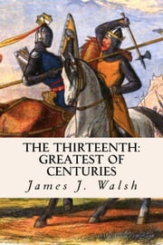 The Thirteenth: Greatest of Centuries ebook by James J. Walsh