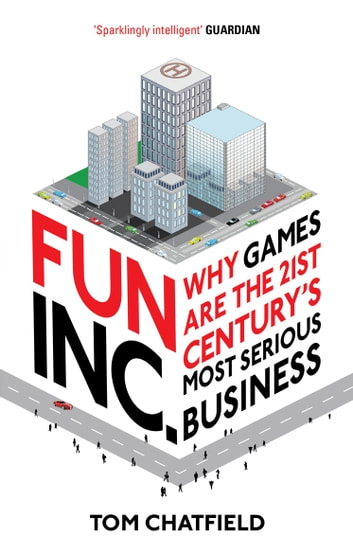 Fun Inc. - Why games are the 21st Century's most serious business eBook by Tom Chatfield