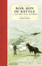 Alfred Ollivant's Bob, Son of Battle - The Last Gray Dog of Kenmuir ebook by Alfred Ollivant, Lydia Davis, Marguerite Kirmse