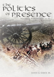 The Politics of Presence - Haunting Performances on the Gettysburg Battlefield ebook by John G. Sabol Jr.
