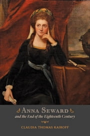 Anna Seward and the End of the Eighteenth Century ebook by Claudia T. Kairoff