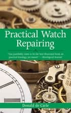 Practical Watch Repairing ebook by Donald de Carle