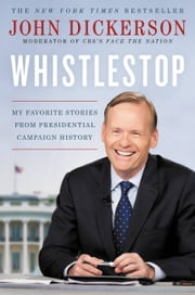 Whistlestop - My Favorite Stories from Presidential Campaign History ebook by John Dickerson