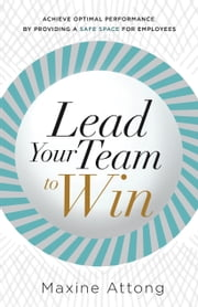 Lead Your Team to Win - Achieve Optimal Performance By Providing A Safe Space For Employees ebook by Maxine Attong