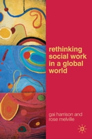 Rethinking Social Work in a Global World ebook by Gai Harrison,Rose Melville