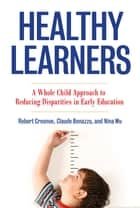 Healthy Learners - A Whole Child Approach to Reducing Disparities in Early Education ebook by Robert Crosnoe, Claude M. Bonazzo, Nina Wu