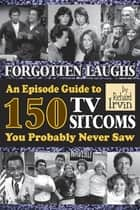 Forgotten Laughs: An Episode Guide to 150 TV Sitcoms You Probably Never Saw ebook by Richard Irvin