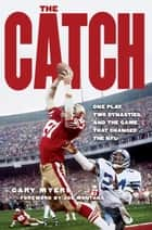 The Catch - One Play, Two Dynasties, and the Game That Changed the NFL ebook by Gary Myers, Joe Montana