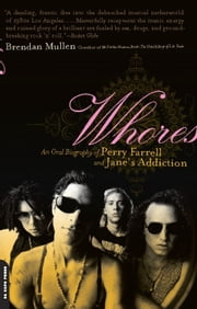 Whores - An Oral Biography of Perry Farrell and Jane's Addiction ebook by Brendan Mullen