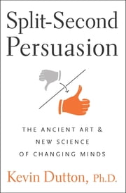 Split-Second Persuasion - The Ancient Art and New Science of Changing Minds ebook by Kevin Dutton