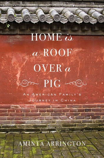 Home Is a Roof Over a Pig - An American Family's Journey in China ebook by Aminta Arrington