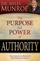 The Purpose and Power of Authority - Discovering the Power of Your Personal Domain ebook by Myles Munroe