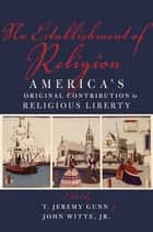 No Establishment of Religion - America's Original Contribution to Religious Liberty ebook by T. Jeremy Gunn, John Witte, Jr.
