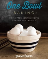 One Bowl Baking - Simple, From Scratch Recipes for Delicious Desserts ebook by Yvonne Ruperti