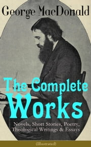 The Complete Works of George MacDonald: Novels, Short Stories, Poetry, Theological Writings & Essays (Illustrated) - The Princess and the Goblin, Phantastes, At the Back of the North Wind, Lilith, England's Antiphon, David Elginbrod, Malcolm, The Light Princess, The Golden Key and many more ebook by George MacDonald,Arthur Hughes,Jessie Willcox Smith