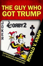 The Guy Who Got Trump - Outrageous Adventures of an Audacious Imposter ebook by Ronald V Knapp