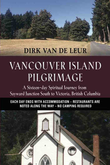 Vancouver Island Pilgrimage - A Sixteen-day Spiritual Journey from Sayward Junction South to Victoria, British Columbia ebook by Dirk van de Leur