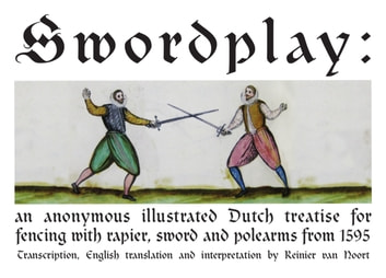 Swordplay - an anonymous illustrated Dutch treatise for fencing with rapier, sword and polearms from 1595 ebook by Reinier van Noort