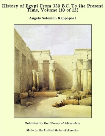 History of Egypt From 330 B.C. To the Present Time, Volume (10 of 12) eBook by Angelo Solomon Rappoport