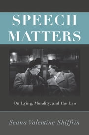 Speech Matters - On Lying, Morality, and the Law ebook by Seana Valentine Shiffrin
