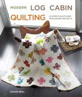 Modern Log Cabin Quilting - 25 Simple Quilts and Patchwork Projects ebook by Susan Beal