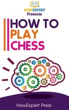 How To Play Chess: Your Step-By-Step Guide To Playing Chess ebook by HowExpert