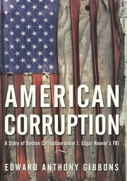 American Corruption - A Story of Boston Corruption under J. Edgar Hoover's FBI ebook by Edward Anthony Gibbons
