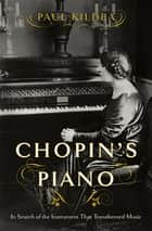 Chopin's Piano: In Search of the Instrument that Transformed Music ebook by Paul Kildea