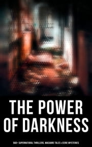 The Power of Darkness: 560+ Supernatural Thrillers, Macabre Tales & Eerie Mysteries - The Legend of Sleepy Hollow, Sweeney Todd, Frankenstein, Dracula, The Haunted House, Dead Souls… ebook by Théophile Gautier, Richard Marsh, H. P. Lovecraft,...