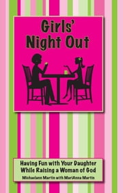 Girls' Night Out: Having Fun with Your Daughter While Raising a Woman of God ebook by Michaelann Martin, MariAnna Martin