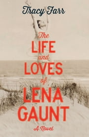 The Life and Loves of Lena Gaunt ebook by Tracy Farr