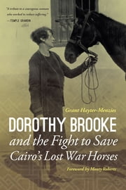Dorothy Brooke and the Fight to Save Cairo's Lost War Horses ebook by Grant Hayter-Menzies, Monty Roberts