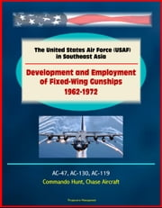 The United States Air Force (USAF) in Southeast Asia: Development and Employment of Fixed-Wing Gunships 1962-1972 - AC-47, AC-130, AC-119, Commando Hunt, Chase Aircraft ebook by Progressive Management