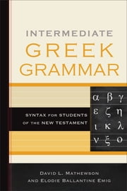 Intermediate Greek Grammar - Syntax for Students of the New Testament ebook by David L. Mathewson,Elodie Ballantine Emig