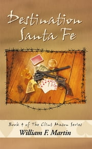 Destination Santa Fe - Book Four of the Clint Mason Series ebook by William F. Martin