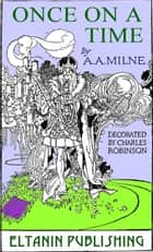 Once On a Time [Illustrated] ebook by A. A. Milne, Charles Robinson, Eltanin Publishing