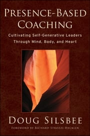 Presence-Based Coaching - Cultivating Self-Generative Leaders Through Mind, Body, and Heart ebook by Doug Silsbee