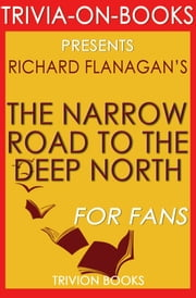 The Narrow Road to the Deep North: A Novel by Richard Flanagan (Trivia-On-Books) ebook by Trivion Books