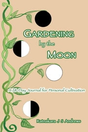 Gardening by the Moon - A 28-Day Journal for Personal Cultivation ebook by Ratnakara J S Andrews