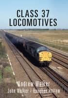 Class 37 Locomotives ebook by Andrew Walker, John Walker, Vaughan Hellam