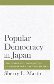 Popular Democracy in Japan - How Gender and Community Are Changing Modern Electoral Politics ebook by Sherry L. Martin