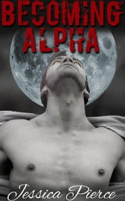 Becoming Alpha (Paranormal Werewolf Romance) ebook by Jessica Pierce