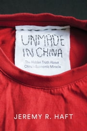 Unmade in China - The Hidden Truth about China's Economic Miracle ebook by Jeremy R. Haft
