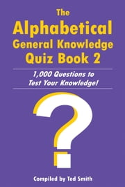The Alphabetical General Knowledge Quiz Book 2 - 1,000 Questions to Test Your Knowledge! ebook by Ted Smith