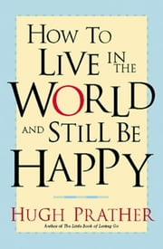 How to Live in the World and Still Be Happy ebook by Hugh Prather