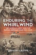 Enduring the Whirlwind - The German Army and the Russo-German War 1941-1943 ebook by Gregory Liedtke