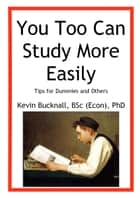You Too Can Study More Easily: Tips for Dummies and Others ebook by Kevin Bucknall